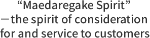 'Maedaregake Spirit' -the spirit of consideration for and service to customers