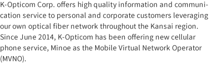 K-Opticom Corp. offers high quality information and communication service to personal and corporate customers leveraging our own optical fiber network throughout the Kansai region. Since June 2014, K-Opticom has been offering new cellular phone service, Minoe as the Mobile Virtual Network Operator (MVNO).