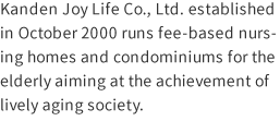 Kanden Joy Life Co., Ltd. established in October 2000 runs fee-based nursing homes and condominiums for the elderly aiming at the achievement of lively aging society.
