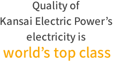 Quality of Kansai Electric Power's electricity is world's top class