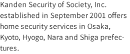 Kanden Security of Society, Inc. established in September 2001 offers home security services in Osaka, Kyoto, Hyogo, Nara and Shiga prefectures.