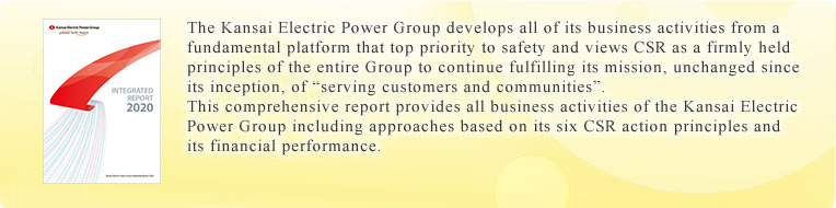 The Kansai Electric Power Group develops all of its business activities from a fundamental platform that top priority to safety and views CSR as a firmly held principles of the entire Group to continue fulfilling its mission, unchanged since its inception, of 'serving customers and communities'.This comprehensive report provides all business activities of the Kansai Electric Power Group including approaches based on its six CSR action principles and its financial performance.